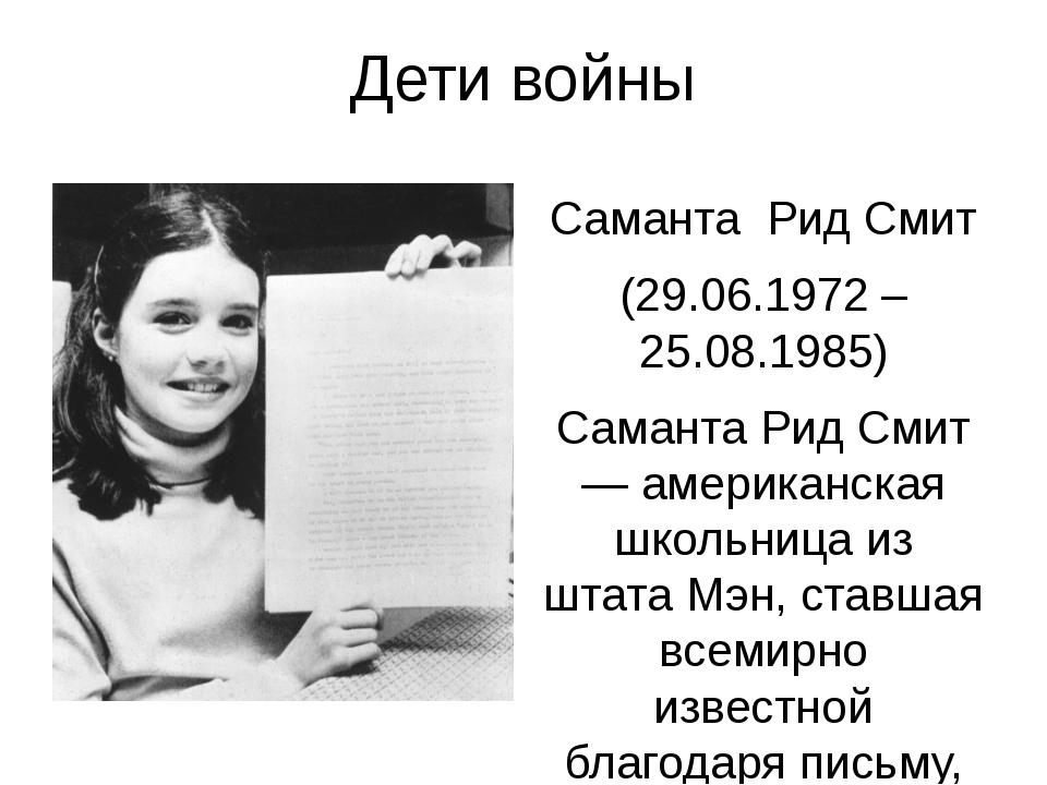 Дети войны Саманта Рид Смит (29.06.1972 – 25.08.1985) Саманта Рид Смит — амер...