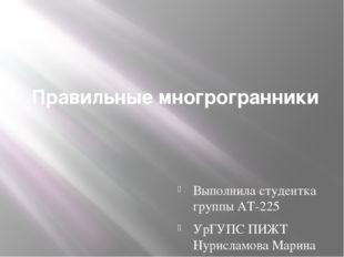 Правильные многрогранники Выполнила студентка группы АТ-225 УрГУПС ПИЖТ Нурис