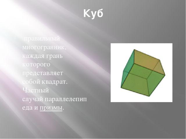 Куб правильный многогранник, каждая грань которого представляет собойквадра...