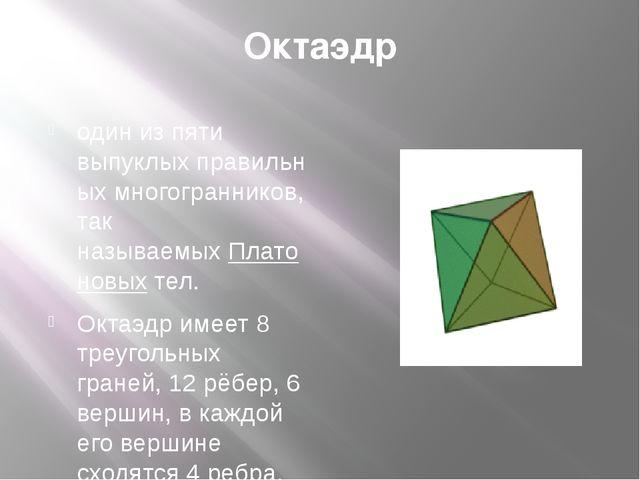 Октаэдр один из пяти выпуклыхправильных многогранников, так называемыхПлато...