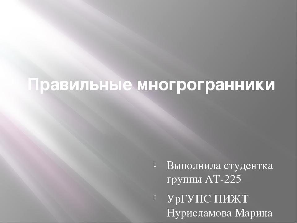 Правильные многрогранники Выполнила студентка группы АТ-225 УрГУПС ПИЖТ Нурис...