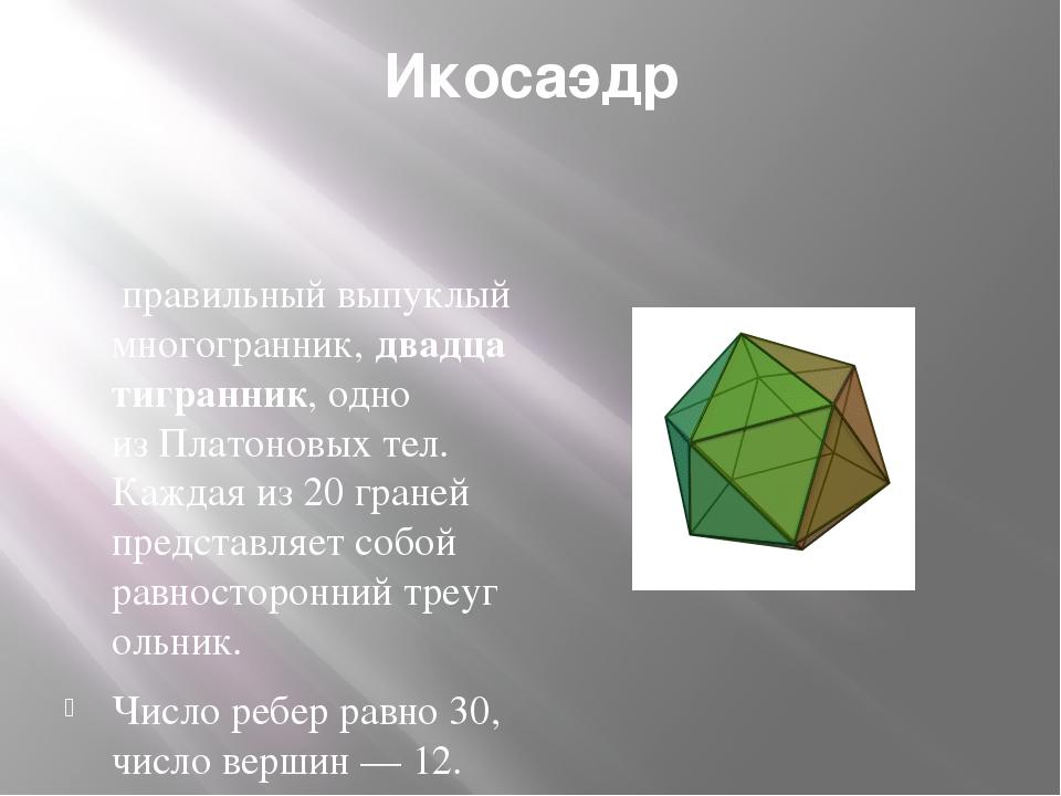 Икосаэдр правильный выпуклый многогранник,двадцатигранник, одно изПлатонов...