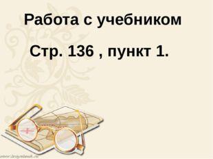 Работа с учебником Стр. 136 , пункт 1.