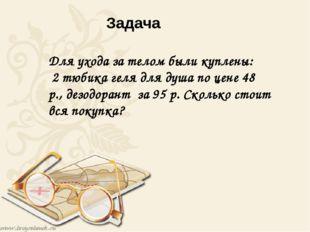 Задача Для ухода за телом были куплены: 2 тюбика геля для душа по цене 48 р.