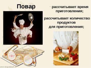 Повар рассчитывает время приготовления; рассчитывает количество продуктов дл
