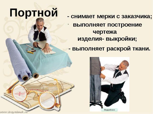 Портной - снимает мерки с заказчика; - выполняет раскрой ткани. выполняет по...
