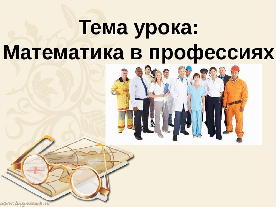 Тема урока: Математика в профессиях