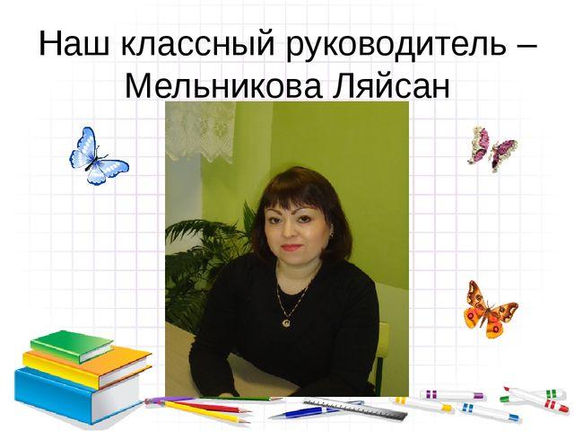 Наш классный руководитель – Мельникова Ляйсан Фанзиловна