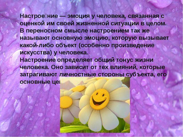 Настрое́ние — эмоция у человека, связанная с оценкой им своей жизненной ситуа...