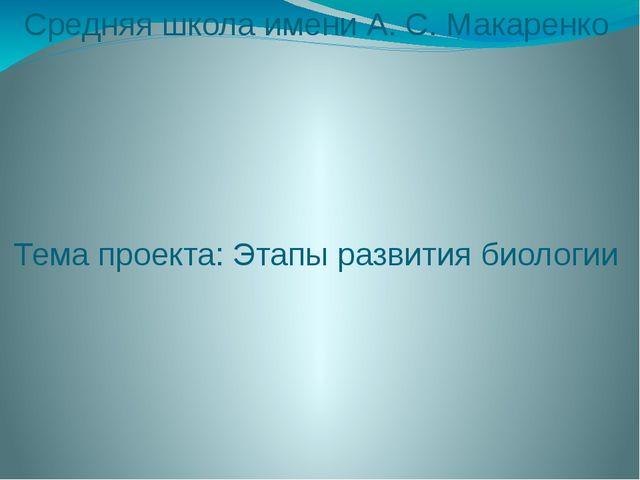 Средняя школа имени А. С. Макаренко Тема проекта: Этапы развития биологии Сос...