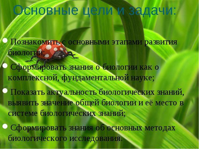 Основные цели и задачи: Познакомить с основными этапами развития биологии; Сф...