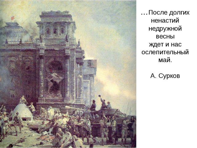 …После долгих ненастий недружной весны ждет и нас ослепительный май. А. Сурков