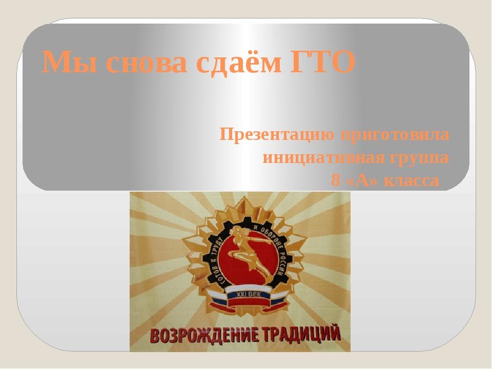 Мы снова сдаём ГТО Презентацию приготовила инициативная группа 8 «А» класса