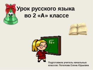 Урок русского языка во 2 «А» классе Подготовила учитель начальных классов: По