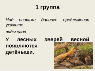 1 группа Над словами данного предложения укажите виды слов. У лесных зверей в