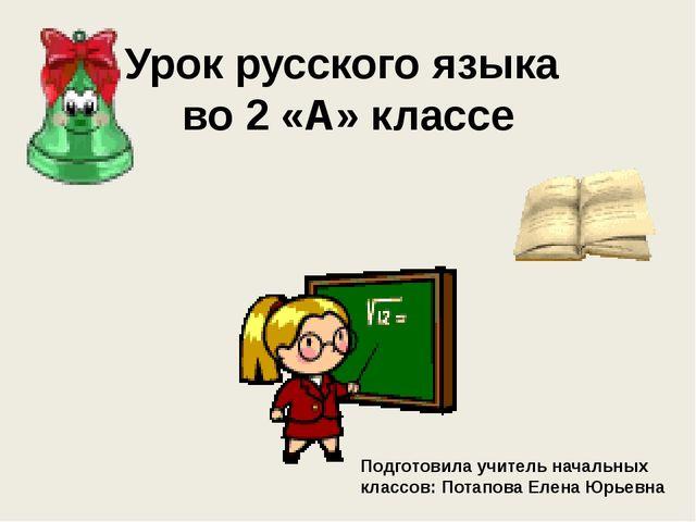 Урок русского языка во 2 «А» классе Подготовила учитель начальных классов: По...