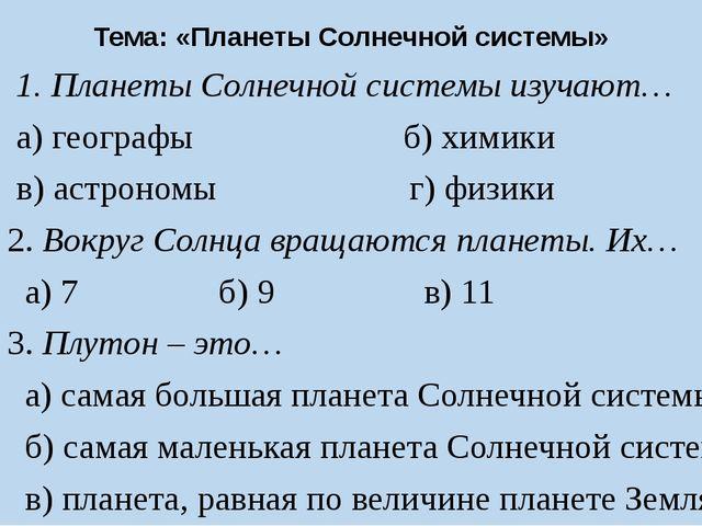 Тема: «Планеты Солнечной системы» 1. Планеты Солнечной системы изучают… а) г...