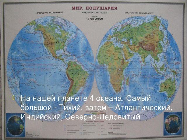 На нашей планете 4 океана. Самый большой - Тихий, затем – Атлантический, Инди...