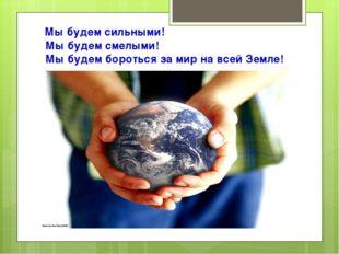 Мы будем сильными! Мы будем смелыми! Мы будем бороться за мир на всей Земле!
