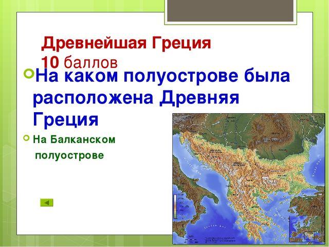 Древнейшая Греция 10 баллов На каком полуострове была расположена Древняя Гре...