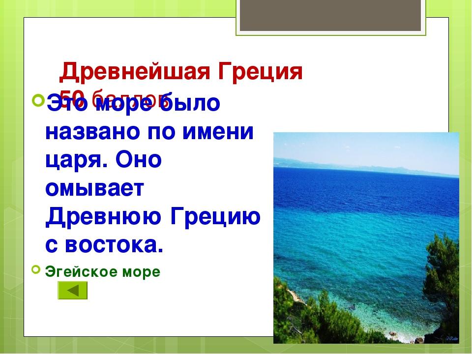 Древнейшая Греция 50 баллов Это море было названо по имени царя. Оно омывает...