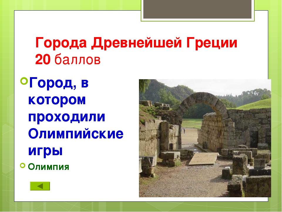 Города Древнейшей Греции 20 баллов Город, в котором проходили Олимпийские игр...