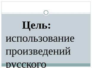 Цель: использование произведений русского народного фольклора как возможност
