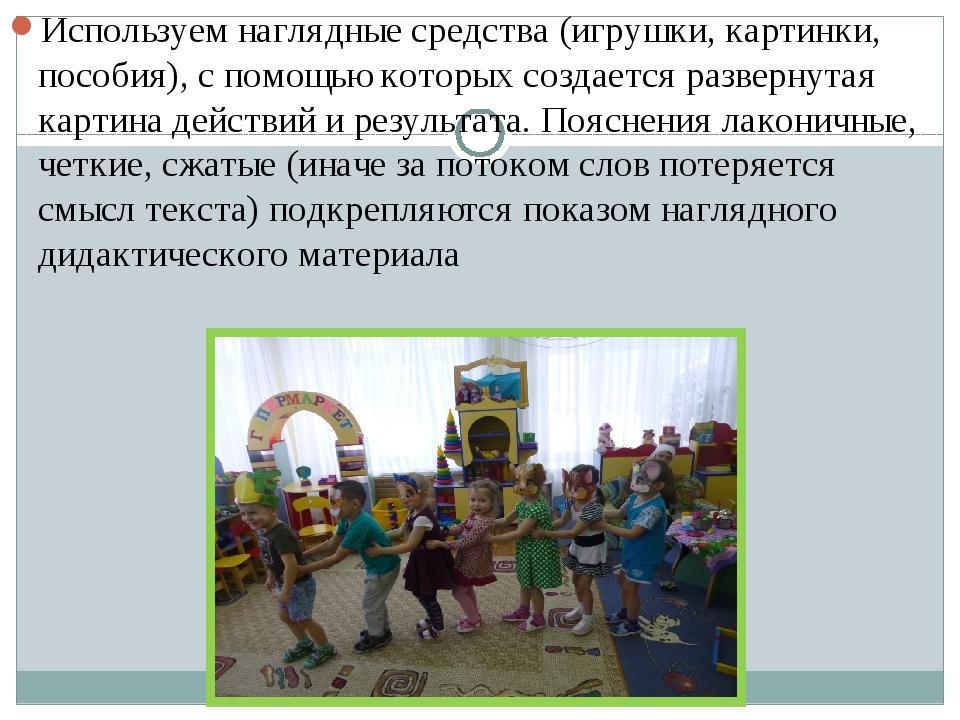 Используем наглядные средства (игрушки, картинки, пособия), с помощью которы...