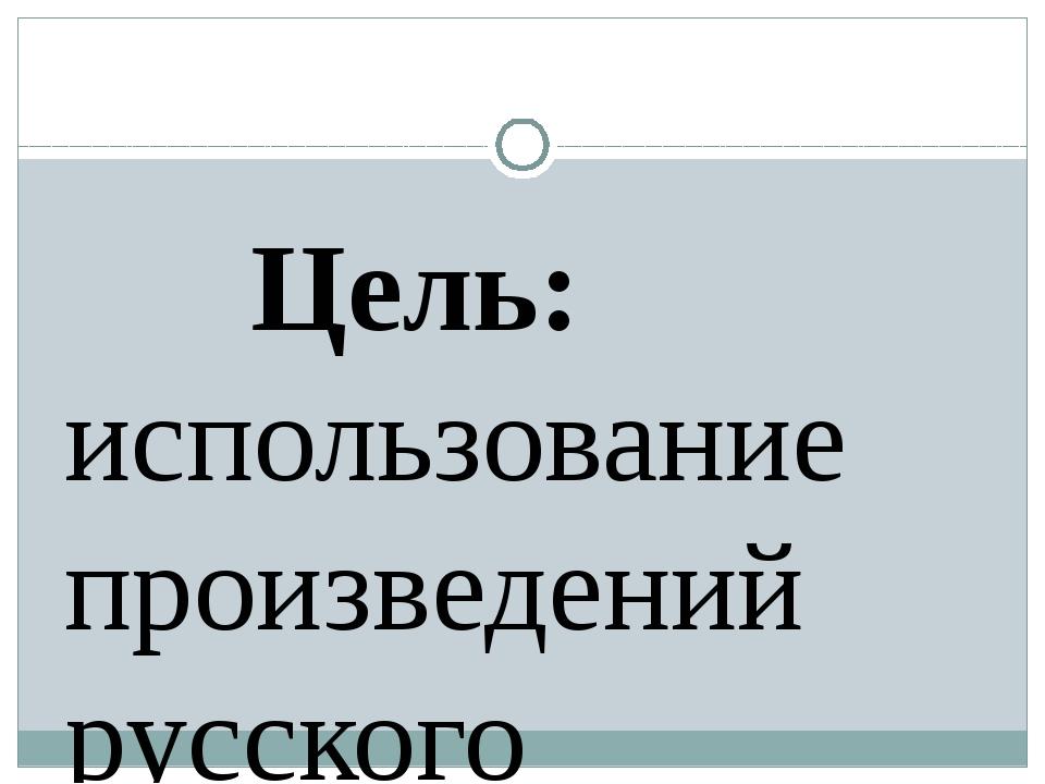 Цель: использование произведений русского народного фольклора как возможност...