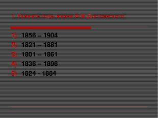 1. Укажите годы жизни Ф.М.Достоевского: 1856 – 1904 1821 – 1881 1801 – 1861 1