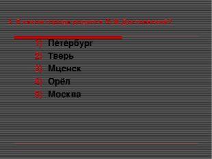3. В каком городе родился Ф.М.Достоевский? Петербург Тверь Мценск Орёл Москва