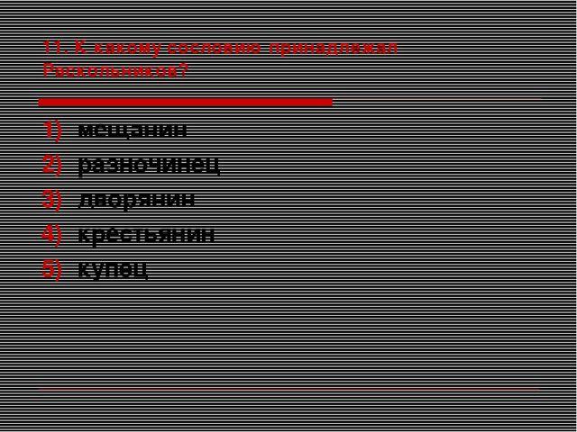 11. К какому сословию принадлежал Раскольников? мещанин разночинец дворянин к...