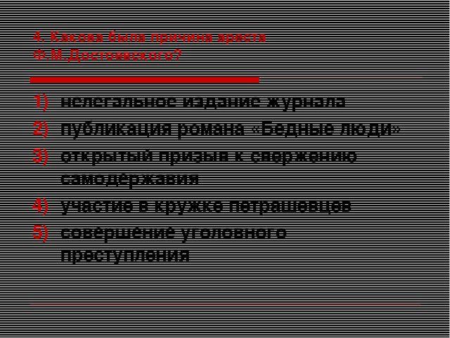 4. Какова была причина ареста Ф.М.Достоевского? нелегальное издание журнала п...