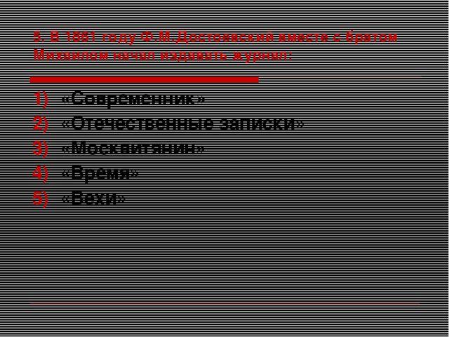 5. В 1861 году Ф.М.Достоевский вместе с братом Михаилом начал издавать журнал...