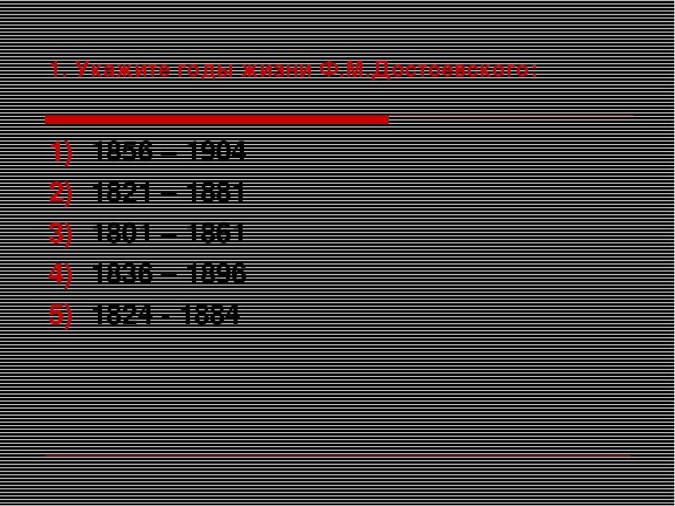 1. Укажите годы жизни Ф.М.Достоевского: 1856 – 1904 1821 – 1881 1801 – 1861 1...