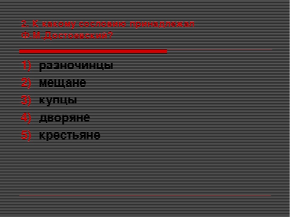 2. К какому сословию принадлежал Ф.М.Достоевский? разночинцы мещане купцы дво...