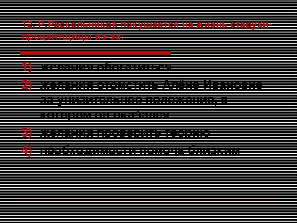 12. Р.Раскольников покушается на жизнь старухи-процентщицы из-за: желания обо...