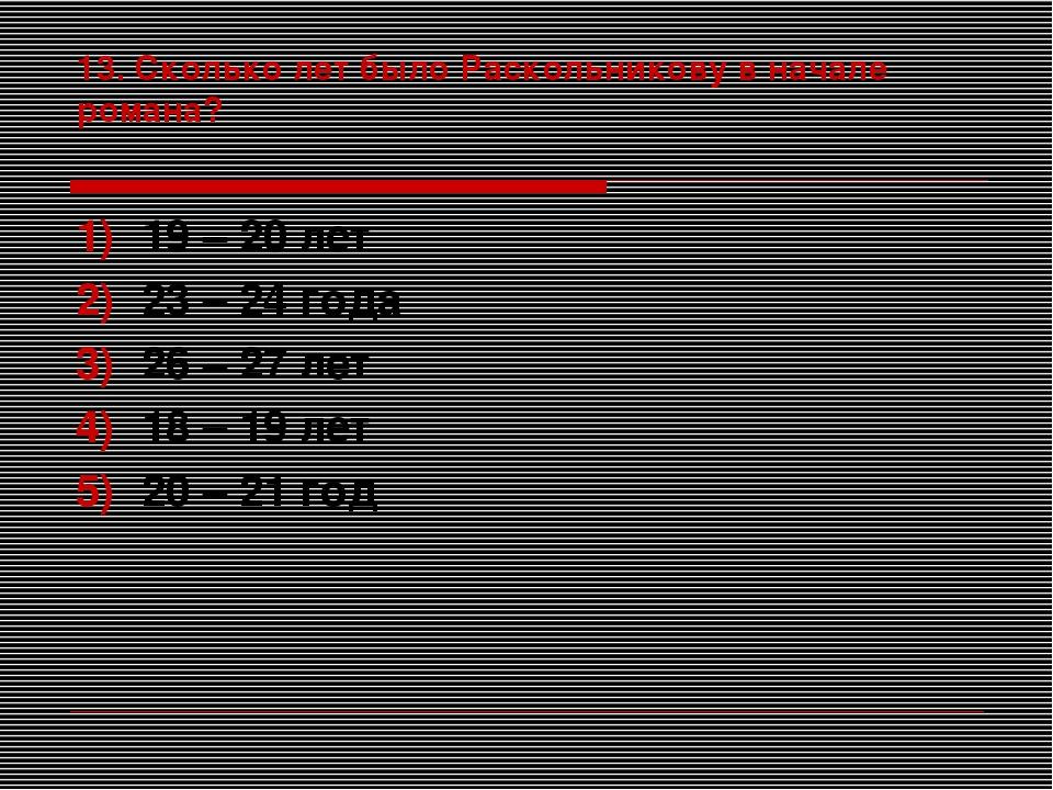 13. Сколько лет было Раскольникову в начале романа? 19 – 20 лет 23 – 24 года...