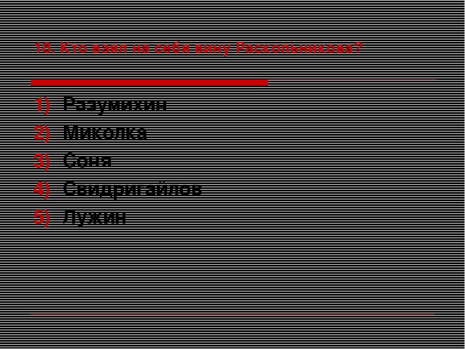 18. Кто взял на себя вину Раскольникова? Разумихин Миколка Соня Свидригайлов...