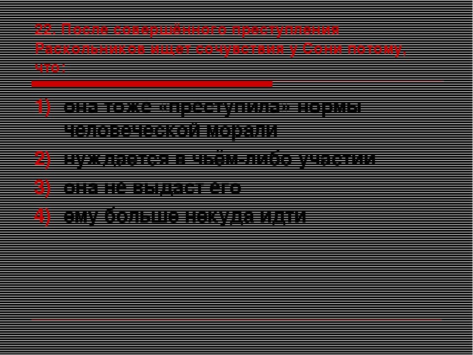 22. После совершённого преступления Раскольников ищет сочувствия у Сони потом...