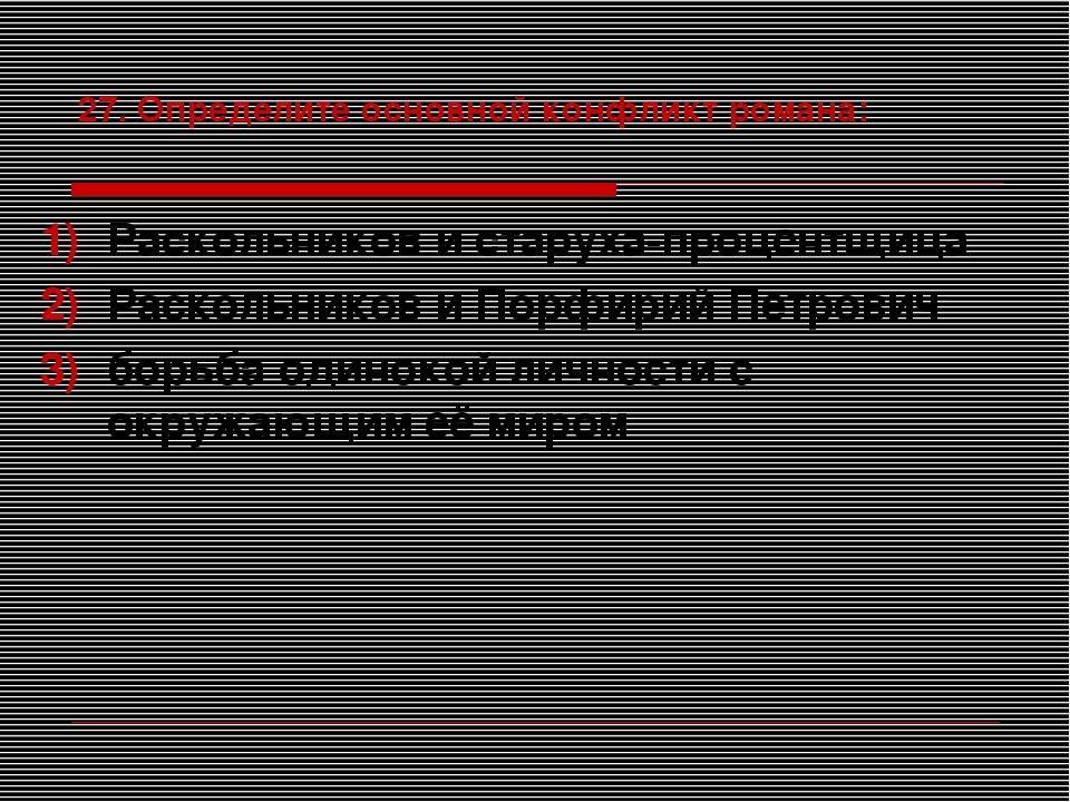 27. Определите основной конфликт романа: Раскольников и старуха-процентщица Р...