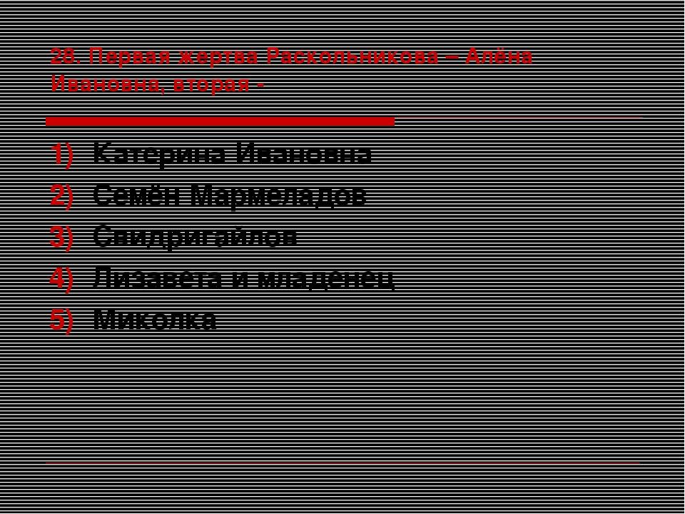 28. Первая жертва Раскольникова – Алёна Ивановна, вторая - Катерина Ивановна...