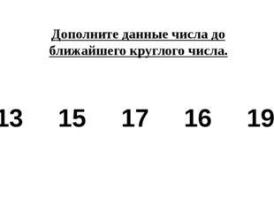 Дополните данные числа до ближайшего круглого числа. 13 15 17 16 19