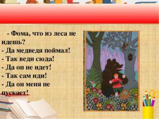 - Фома, что из леса не идешь? - Да медведя поймал! - Так веди сюда! - Да он
