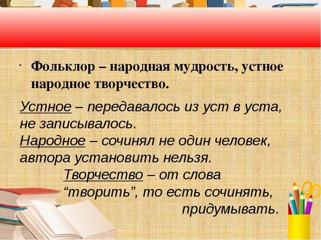 Фольклор – народная мудрость, устное народное творчество. Устное – передавал...