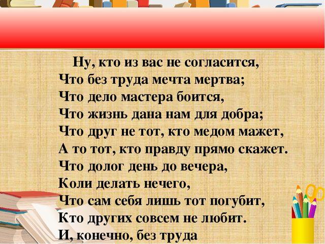 Ну, кто из вас не согласится, Что без труда мечта мертва; Что дело мастера б...