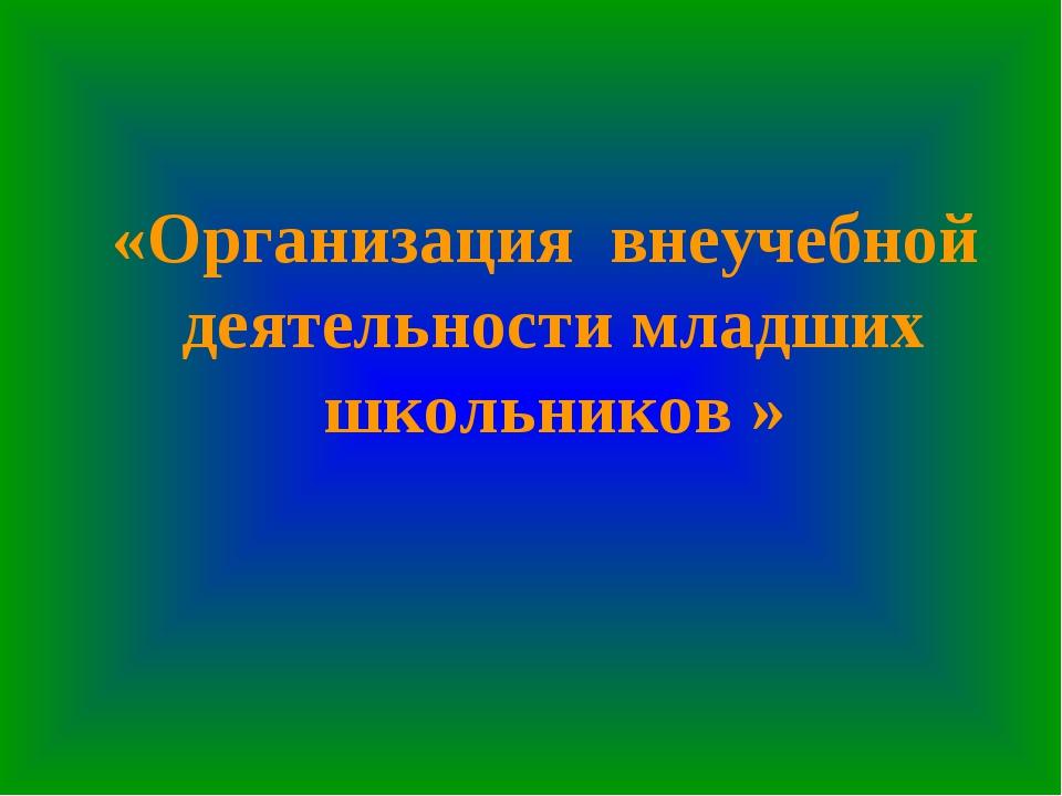 «Организация внеучебной деятельности младших школьников »