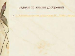 Задачи по химии удобрений 1.Основоположник агрохимии Ю. Либих писал о том, чт
