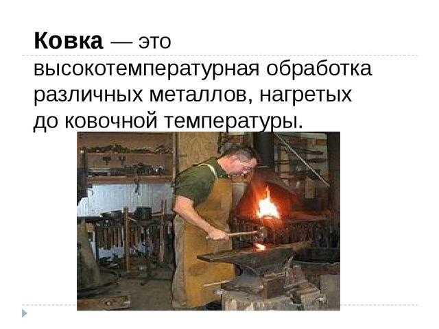 Ковка— это высокотемпературная обработка различных металлов, нагретых до ков...