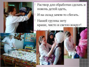 Раствор для обработки сделать и помочь детей одеть, И на склад зачем-то сбег
